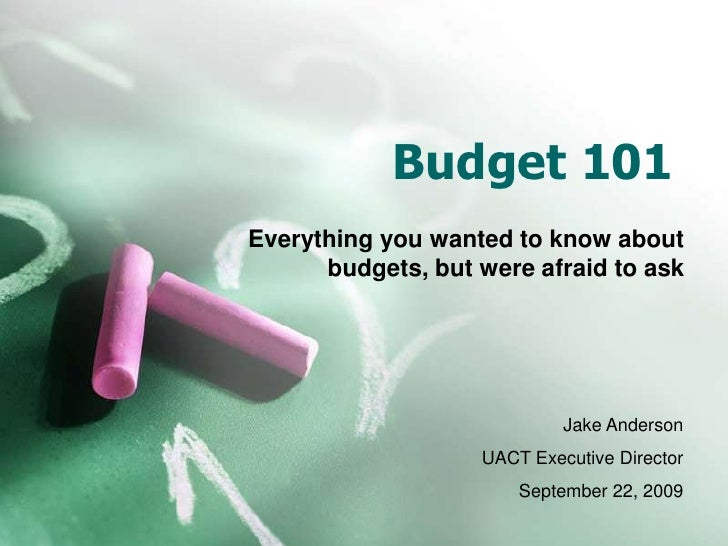 Budget 101<br />Everything you wanted to know about budgets, but were afraid to ask<br />Jake Anderson<br />UACT Executive...