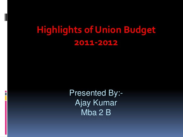 Presented By:-Ajay KumarMba 2 B<br />Highlights of Union Budget <br />2011-2012<br />