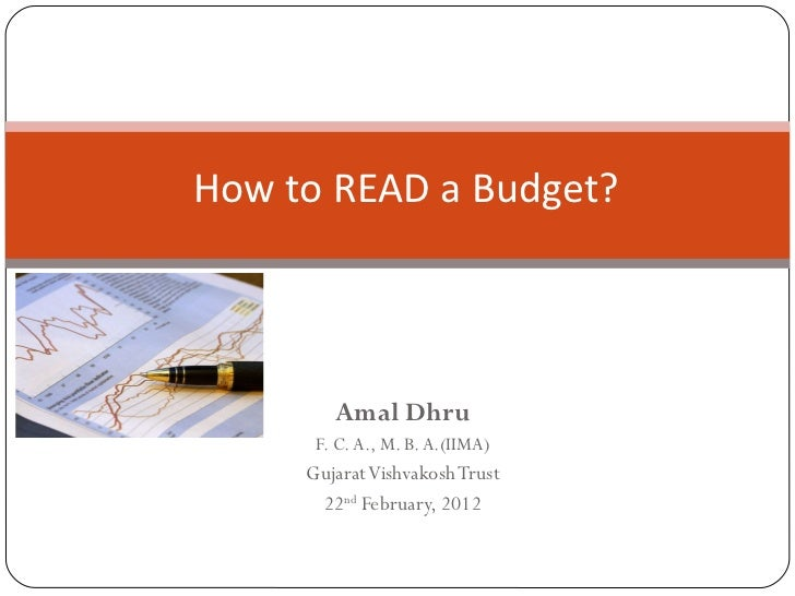 Amal Dhru F. C. A., M. B. A.(IIMA) Gujarat Vishvakosh Trust  22 nd  February, 2012 How to READ a Budget?  Andajpatra nee A...