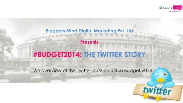 Bloggers Mind Digital Marketing Pvt. Ltd Presents #BUDGET2014: THE TWITTER STORY An overview of the Twitter buzz on Union ...