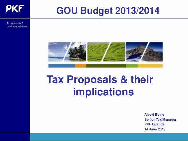 Accountants &business advisersTax Proposals & theirimplicationsGOU Budget 2013/2014Albert BeineSenior Tax ManagerPKF Ugand...