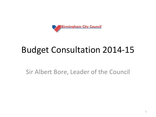 Budget Consultation 2014-15 Sir Albert Bore, Leader of the Council  1