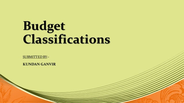 Budget Classifications SUBMITTED BY:- KUNDAN GANVIR