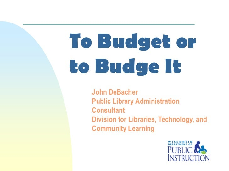 To Budget orto Budge It  John DeBacher  Public Library Administration  Consultant  Division for Libraries, Technology, and...
