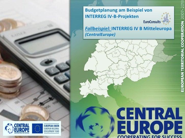 Budgetplanung am Beispiel vonINTERREG IV-B-ProjektenFallbeispiel: INTERREG IV B Mitteleuropa(CentralEurope)