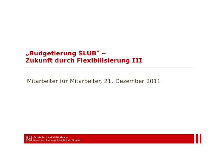 """""""Budgetierung SLUB –Zukunft durch Flexibilisierung IIIMitarbeiter für Mitarbeiter, 21. Dezember 2011"""