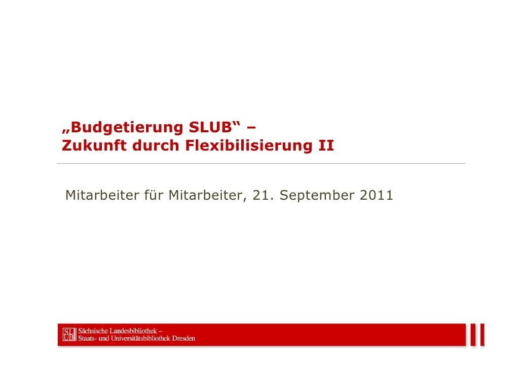 """""""Budgetierung SLUB"""" –Zukunft durch Flexibilisierung IIMitarbeiter für Mitarbeiter, 21. September 2011"""