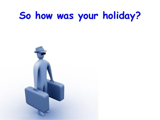 So how was your holiday?