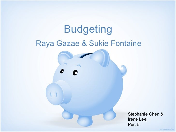 Budgeting <ul><li>Raya Gazae & Sukie Fontaine </li></ul>Stephanie Chen & Irene Lee  Per. 5
