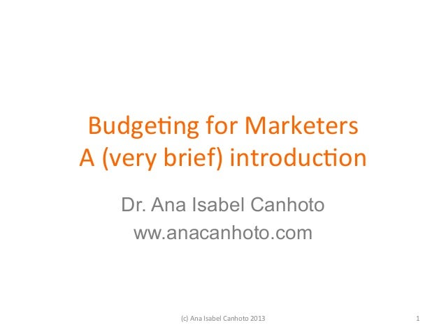 Budge&ng for Marketers A (very brief) introduc&on      Dr. Ana Isabel Canhoto      ww.anacanhoto.com        ...