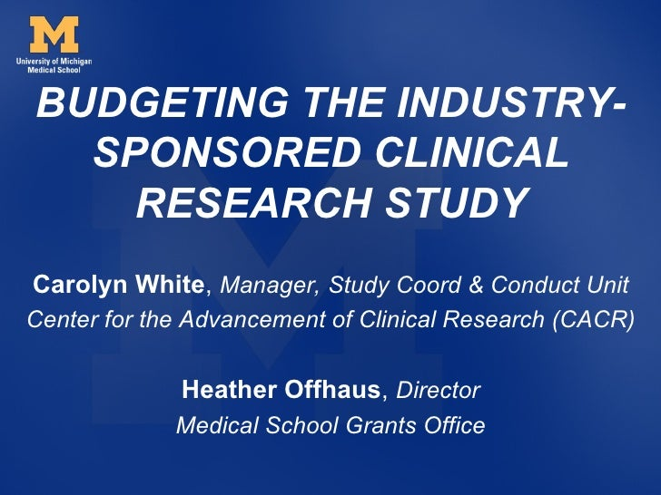 BUDGETING THE INDUSTRY-  SPONSORED CLINICAL    RESEARCH STUDYCarolyn White, Manager, Study Coord & Conduct UnitCenter for ...