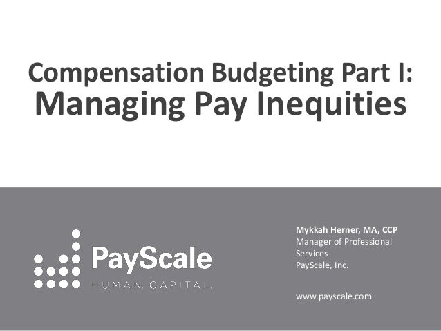 Compensation Budgeting Part I: Managing Pay Inequities Mykkah Herner, MA, CCP Manager of Professional Services PayScale, I...