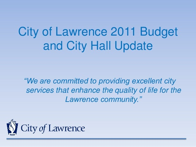 """City of Lawrence 2011 Budget and City Hall Update """"We are committed to providing excellent city services that enhance the ..."""