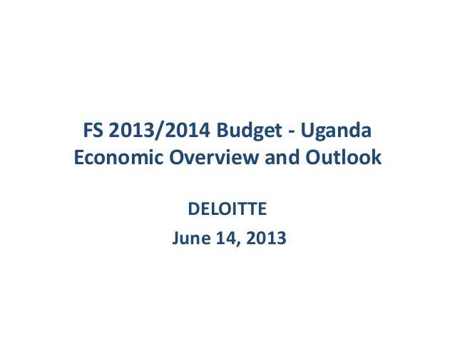 FS 2013/2014 Budget - UgandaEconomic Overview and OutlookDELOITTEJune 14, 2013