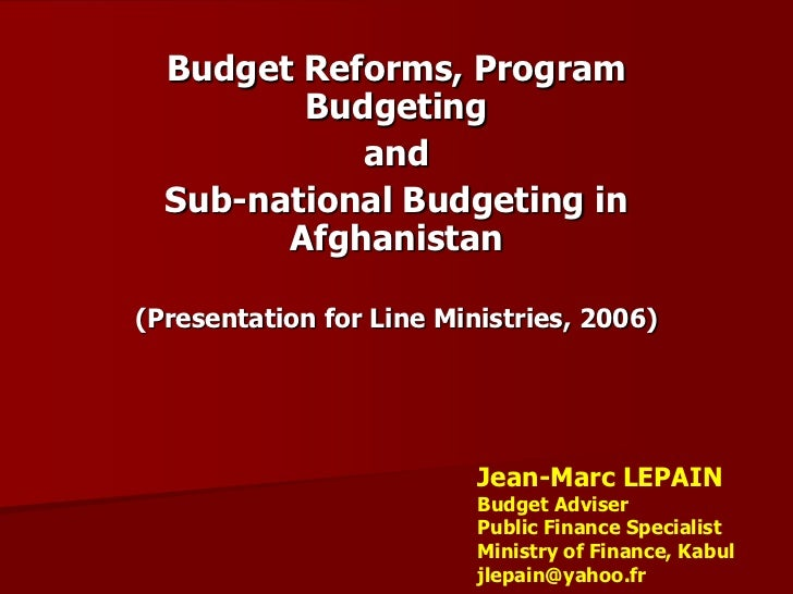 Budget Reforms, Program         Budgeting            and  Sub-national Budgeting in        Afghanistan(Presentation for Li...