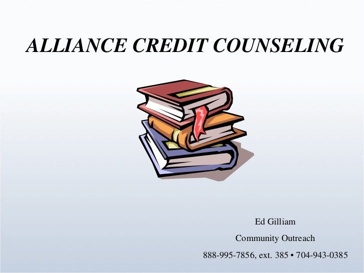 ALLIANCE CREDIT COUNSELING Ed Gilliam Community Outreach 888-995-7856, ext. 385 • 704-943-0385