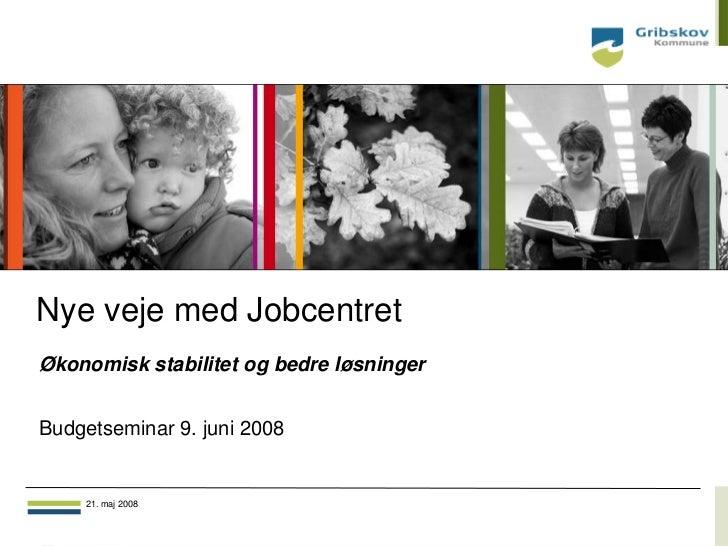 Nye veje med JobcentretØkonomisk stabilitet og bedre løsningerBudgetseminar 9. juni 2008    21. maj 2008                  ...
