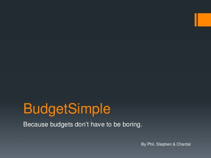 BudgetSimple<br />Because budgets don't have to be boring.<br />By Phil, Stephen & Chantal<br />
