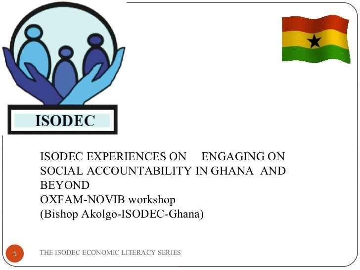 THE ISODEC ECONOMIC LITERACY SERIES ISODEC EXPERIENCES ON  ENGAGING ON SOCIAL ACCOUNTABILITY IN GHANA  AND BEYOND OXFAM-NO...