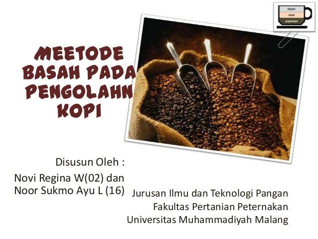 Meetode basah pada pengolahn    kopi        Disusun Oleh :Novi Regina W(02) danNoor Sukmo Ayu L (16) Jurusan Ilmu dan Tekn...