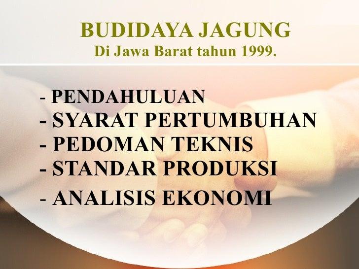 BUDIDAYA JAGUNG Di Jawa Barat tahun 1999. <ul><li>PENDAHULUAN - SYARAT PERTUMBUHAN - PEDOMAN TEKNIS  - STANDAR PRODUKSI </...