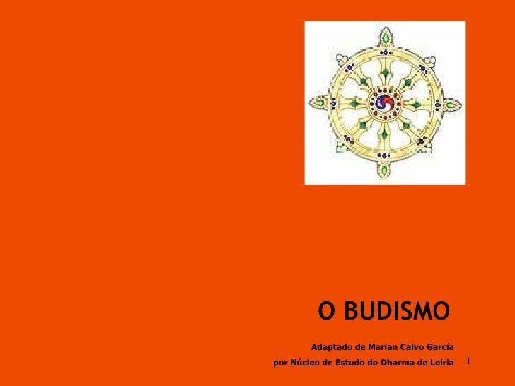 O BUDISMO Adaptado de Marian Calvo García por Núcleo de Estudo do Dharma de Leiria
