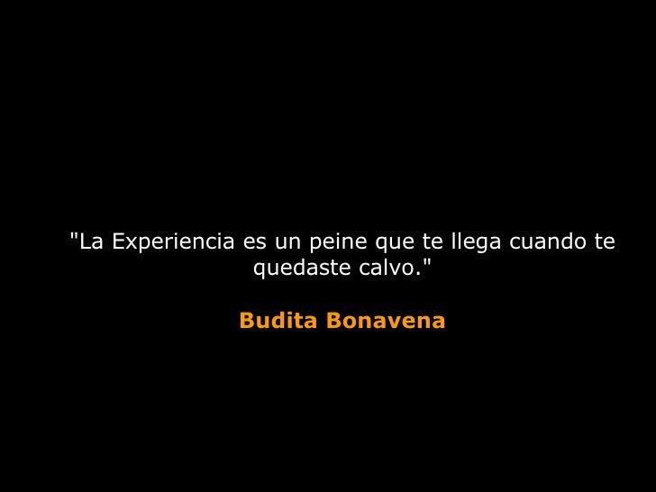 """""""La Experiencia es un peine que te llega cuando te quedaste calvo."""" Budita Bonavena"""