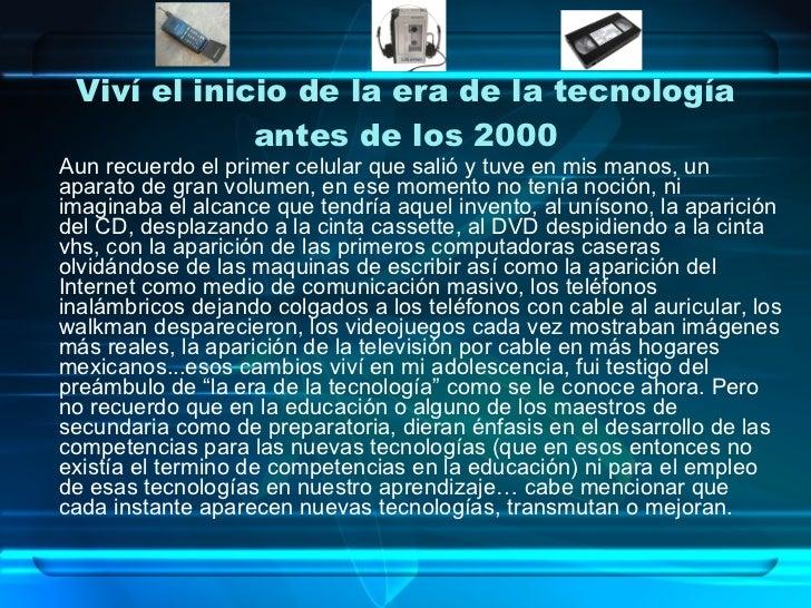 Viví el inicio de la era de la tecnología antes de los 2000 <ul><li>Aun recuerdo el primer celular que salió y tuve en mis...