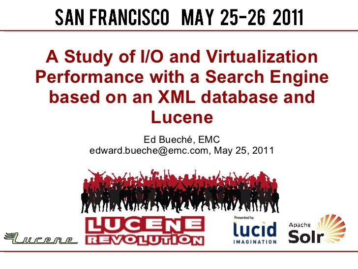 A Study of I/O and Virtualization Performance with a Search Engine based on an XML database and Lucene Ed Buech é , EMC ed...
