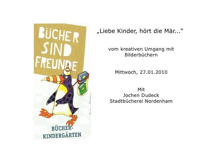 """"""" Liebe Kinder, hört die Mär...""""  vom kreativen Umgang mit Bilderbüchern Mittwoch, 27.01.2010 Mit Jochen Dudeck Stadtbüche..."""