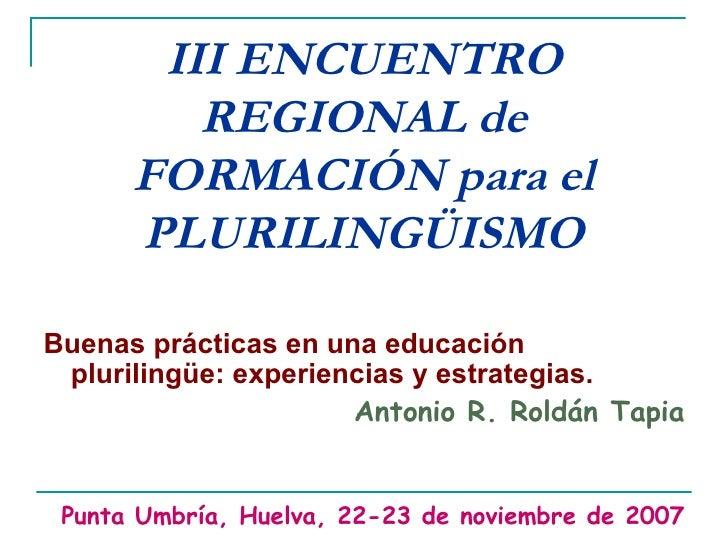 III ENCUENTRO REGIONAL de FORMACIÓN para el PLURILINGÜISMO <ul><li>Buenas prácticas en una educación plurilingüe: experien...