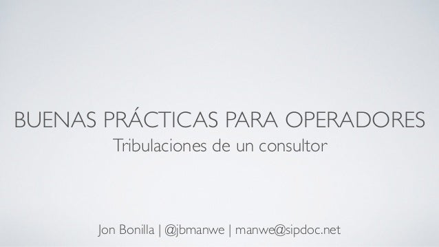 BUENAS PRÁCTICAS PARA OPERADORES Tribulaciones de un consultor Jon Bonilla   @jbmanwe   manwe@sipdoc.net