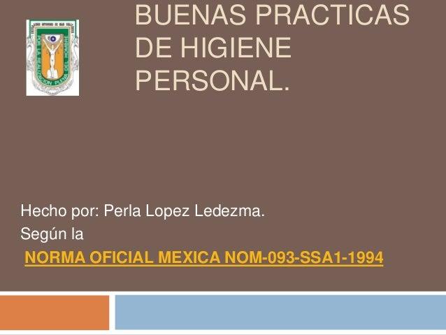 BUENAS PRACTICAS DE HIGIENE PERSONAL. Hecho por: Perla Lopez Ledezma. Según la NORMA OFICIAL MEXICA NOM-093-SSA1-1994