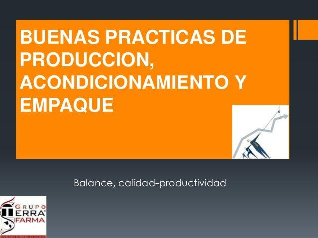 BUENAS PRACTICAS DE  PRODUCCION,  ACONDICIONAMIENTO Y  EMPAQUE  Balance, calidad-productividad