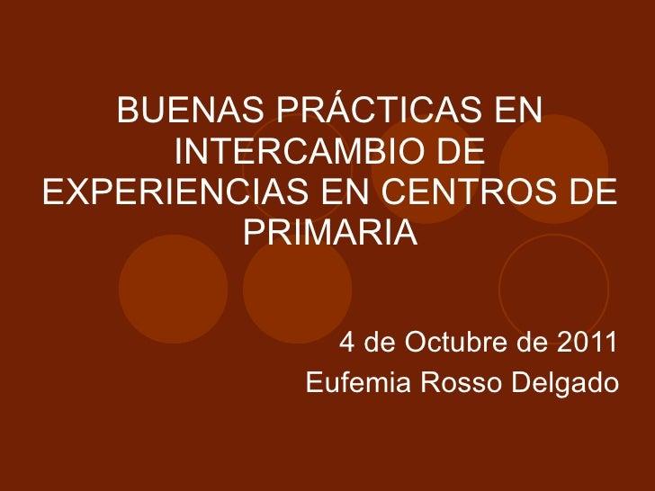 BUENAS PRÁCTICAS EN INTERCAMBIO DE EXPERIENCIAS EN CENTROS DE PRIMARIA 4 de Octubre de 2011 Eufemia Rosso Delgado