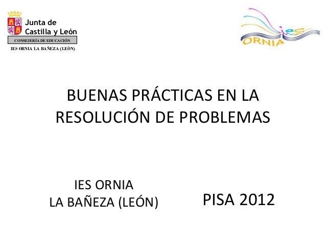 BUENAS PRÁCTICAS EN LA RESOLUCIÓN DE PROBLEMAS PISA 2012 IES ORNIA LA BAÑEZA (LEÓN) Junta de Castilla y León CONSEJERÍA DE...