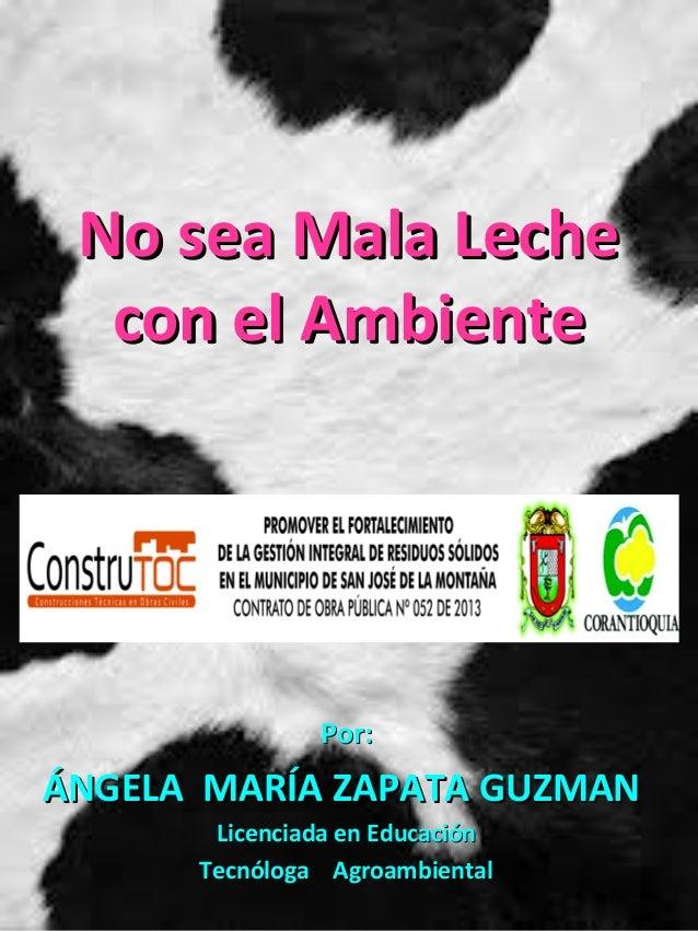 No sea Mala LecheNo sea Mala Lechecon el Ambientecon el AmbientePor:Por:ÁNGELA MARÍA ZAPATA GUZMANÁNGELA MARÍA ZAPATA GUZM...
