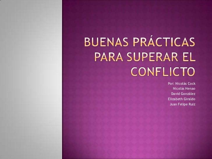 Buenas prácticas para superar el conflicto<br />Por: Nicolás Cock<br />Nicolás Henao<br />David González<br />Elizabeth Gi...