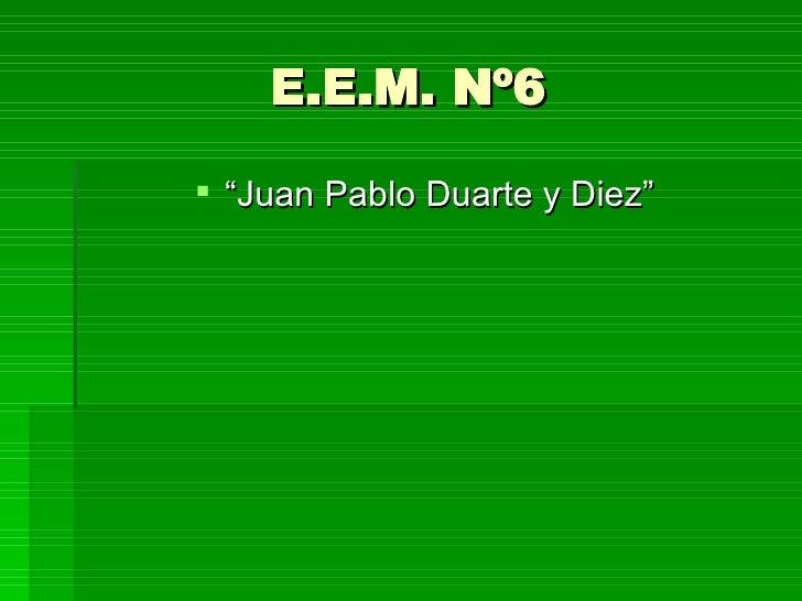 "E.E.M. Nº6 <ul><li>"" Juan Pablo Duarte y Diez"" </li></ul>"