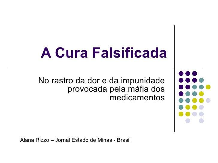 A Cura Falsificada No rastro da dor e da impunidade provocada pela máfia dos medicamentos Alana Rizzo – Jornal Estado de M...
