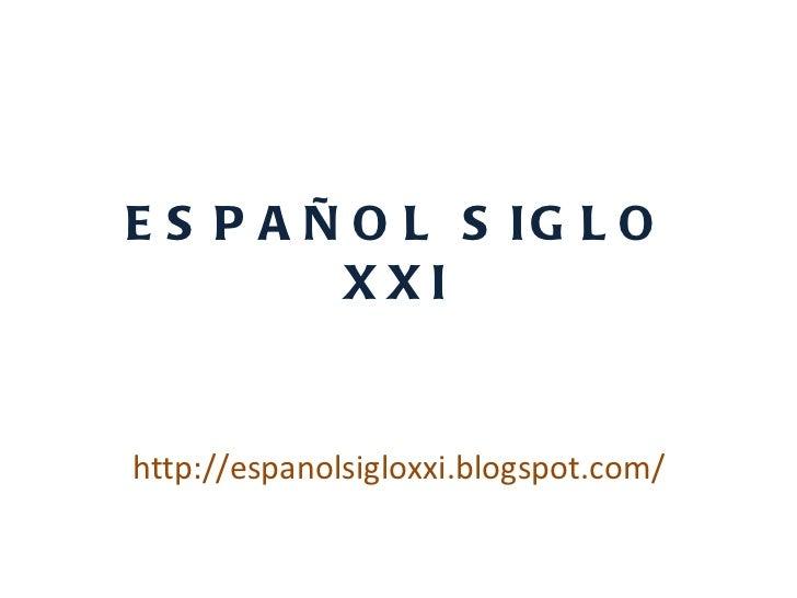 ESPAÑOL SIGLO XXI http://espanolsigloxxi.blogspot.com/