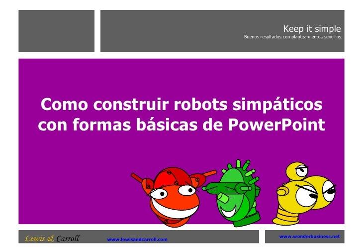 Como construir robots simpáticos con formas básicas de PowerPoint Keep it simple Buenos resultados con planteamientos senc...