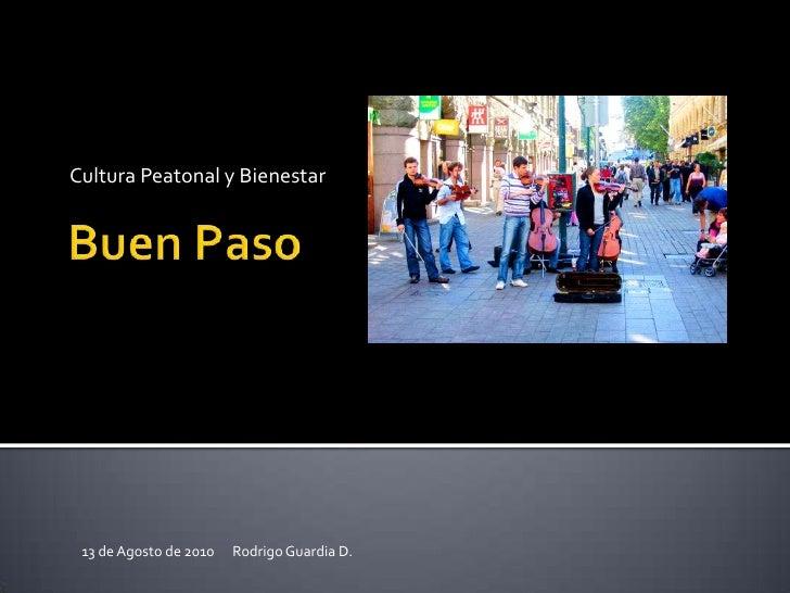 CulturaPeatonal y Bienestar<br />Buen Paso<br />13 de Agosto de 2010      Rodrigo Guardia D.  <br />