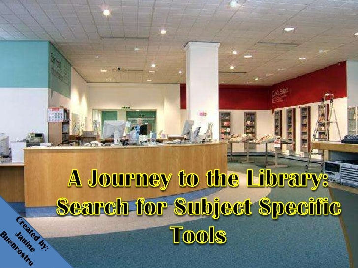 A Journey to the Library:Search for Subject Specific Tools<br />Created by: <br />    Janine Buenrostro<br />