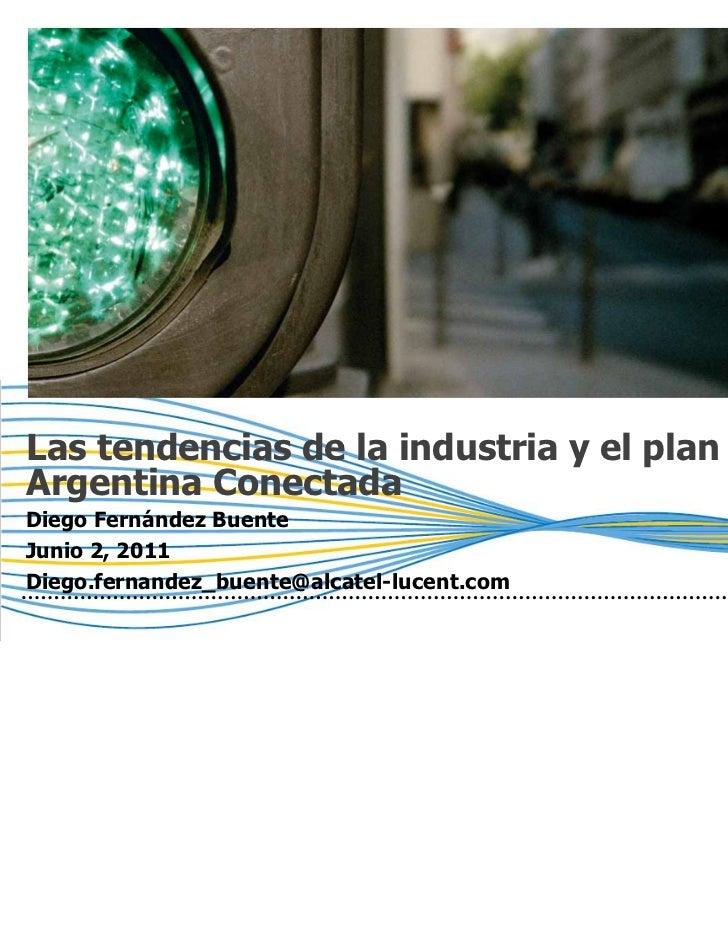 Las tendencias de la industria y el planArgentina ConectadaDiego Fernández BuenteJunio 2, 2011Diego.fernandez_buente@alcat...