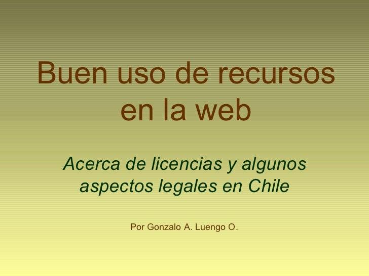 Buen uso de recursos en la web Acerca de licencias y algunos aspectos legales en Chile Por Gonzalo A. Luengo O.