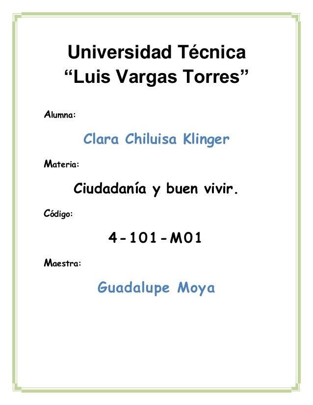 """Alumna:Clara Chiluisa KlingerMateria:Ciudadanía y buen vivir.Código:4-101-M01Maestra:Guadalupe MoyaUniversidad Técnica""""Lui..."""