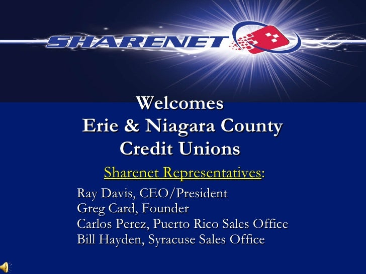 Welcomes  Erie & Niagara County Credit Unions Sharenet Representatives : Ray Davis, CEO/President Greg Card, Founder Carlo...