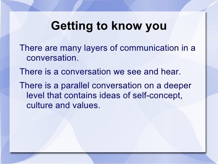 Getting to know you <ul><li>There are many layers of communication in a conversation.