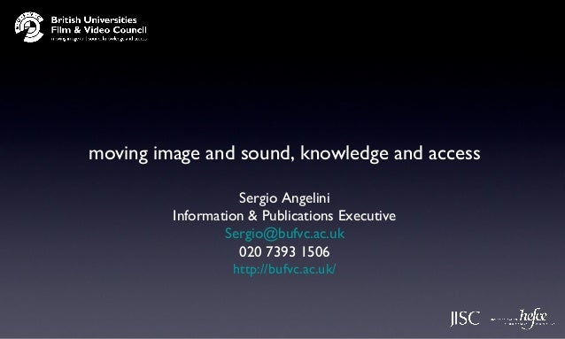 moving image and sound, knowledge and accessSergio AngeliniInformation & Publications ExecutiveSergio@bufvc.ac.uk020 7393 ...